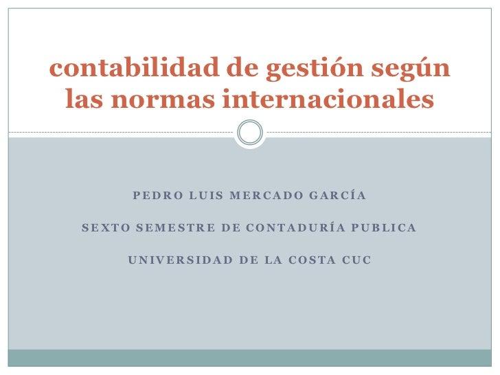 contabilidad de gestión según las normas internacionales       PEDRO LUIS MERCADO GARCÍA  SEXTO SEMESTRE DE CONTADURÍA PUB...