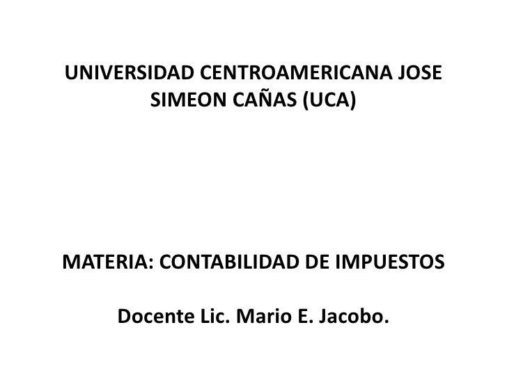 UNIVERSIDAD CENTROAMERICANA JOSE        SIMEON CAÑAS (UCA)MATERIA: CONTABILIDAD DE IMPUESTOS    Docente Lic. Mario E. Jaco...