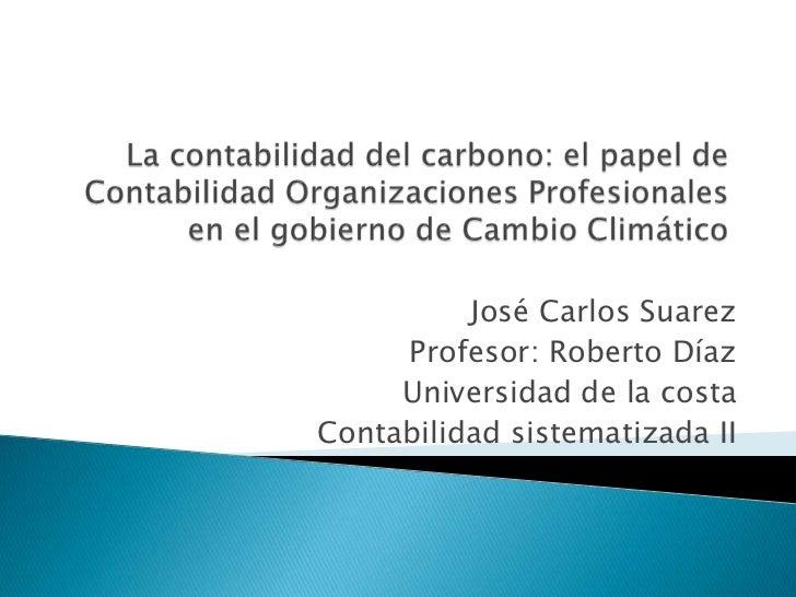 José Carlos Suarez     Profesor: Roberto Díaz     Universidad de la costaContabilidad sistematizada II