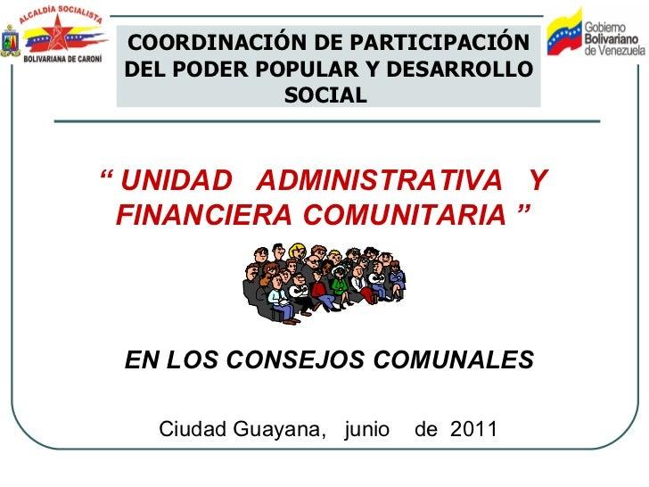 """""""  UNIDAD  ADMINISTRATIVA  Y FINANCIERA COMUNITARIA  """" Ciudad Guayana,  junio  de  2011 COORDINACIÓN DE PARTICIPACIÓN DEL ..."""