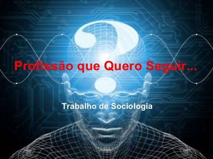 Profissão que Quero Seguir... Trabalho de Sociologia
