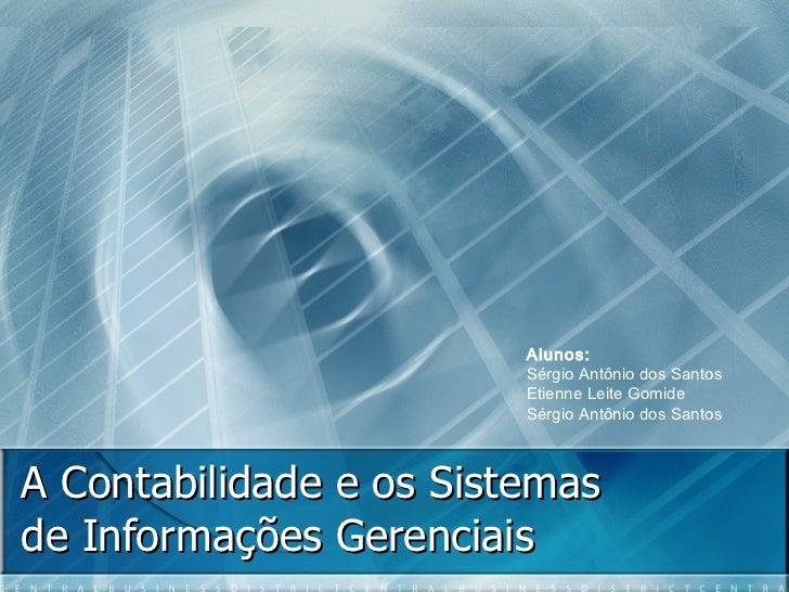 A Contabilidade e os Sistemas de Informações Gerenciais Alunos: Sérgio Antônio dos Santos  Etienne Leite Gomide Sérgio Ant...