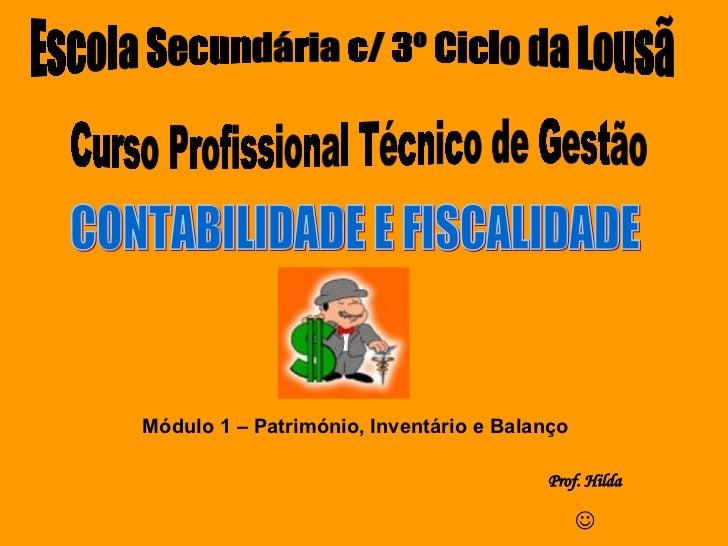 Curso Profissional Técnico de Gestão CONTABILIDADE E FISCALIDADE Módulo 1 – Património, Inventário e Balanço Prof. Hilda ...