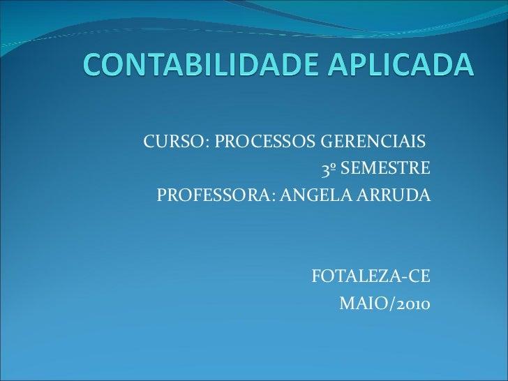 CURSO: PROCESSOS GERENCIAIS  3º SEMESTRE PROFESSORA: ANGELA ARRUDA FOTALEZA-CE MAIO/2010