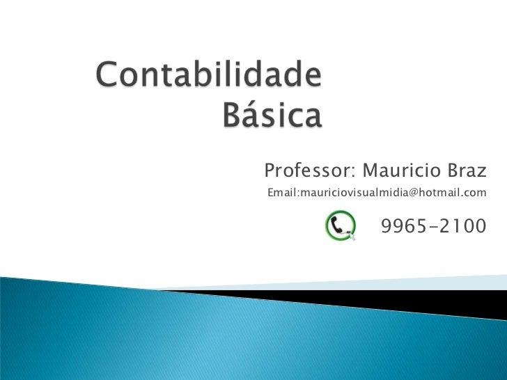 Contabilidade Básica<br />Professor: Mauricio Braz<br />Email:mauriciovisualmidia@hotmail.com<br />   9965-2100<br />