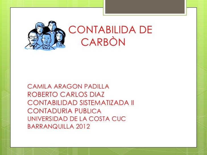 CONTABILIDA DE            CARBÒNCAMILA ARAGON PADILLAROBERTO CARLOS DIAZCONTABILIDAD SISTEMATIZADA IICONTADURIA PUBLICAUNI...
