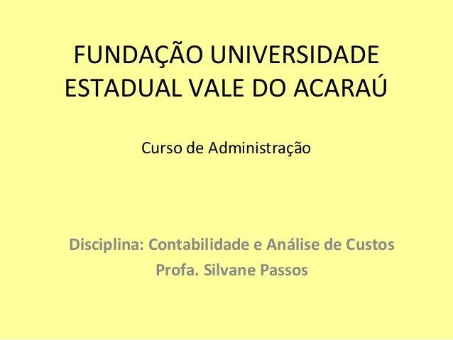 FUNDAÇÃO UNIVERSIDADE ESTADUAL VALE DO ACARAÚ Curso de Administração Disciplina: Contabilidade e Análise de Custos Profa. ...