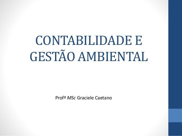 CONTABILIDADE E GESTÃO AMBIENTAL Profª MSc Graciele Caetano