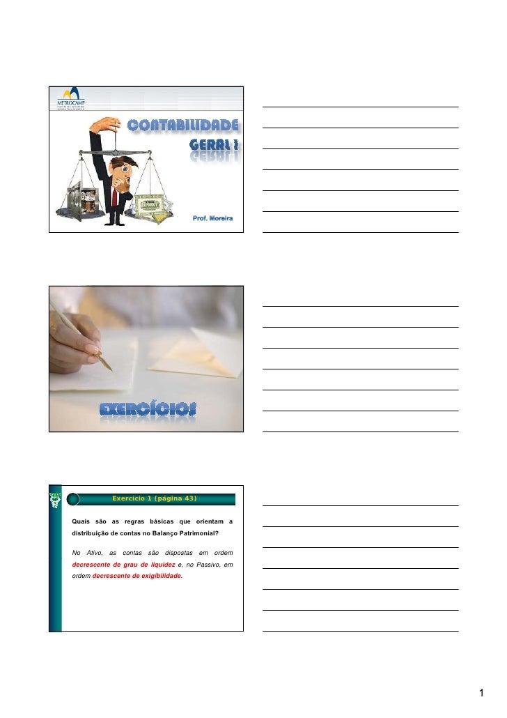 Exercício 1 (página 43)   Quais são as regras básicas que orientam a distribuição de contas no Balanço Patrimonial?  No At...
