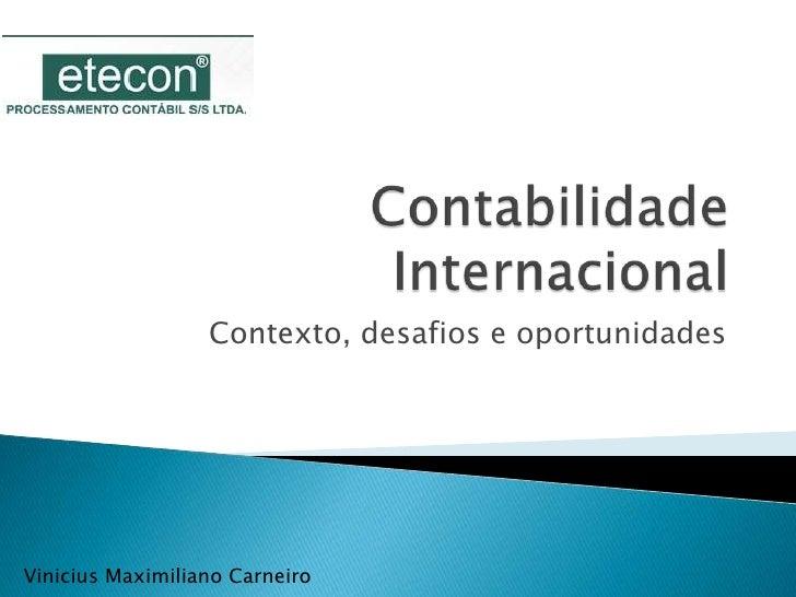 Contabilidade Internacional<br />Contexto, desafios e oportunidades<br />Vinicius Maximiliano Carneiro<br />