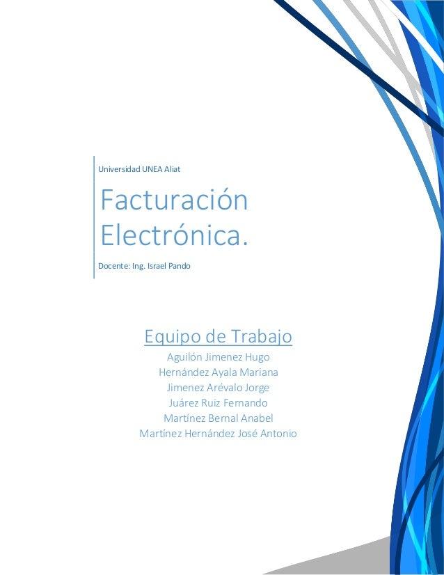 Universidad UNEA Aliat Facturación Electrónica. Docente: Ing. Israel Pando Equipo de Trabajo Aguilón Jimenez Hugo Hernánde...