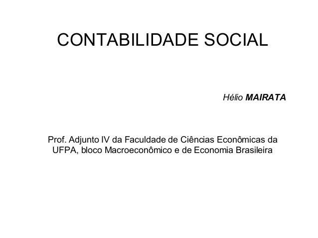 CONTABILIDADE SOCIAL Hélio MAIRATA Prof. Adjunto IV da Faculdade de Ciências Econômicas da UFPA, bloco Macroeconômico e de...