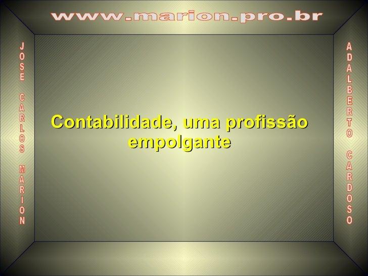 Contabilidade, uma profissão empolgante A D A L B E R T O C A R D O S O J O S É C A R L O S M A R I O N www.marion.pro.br