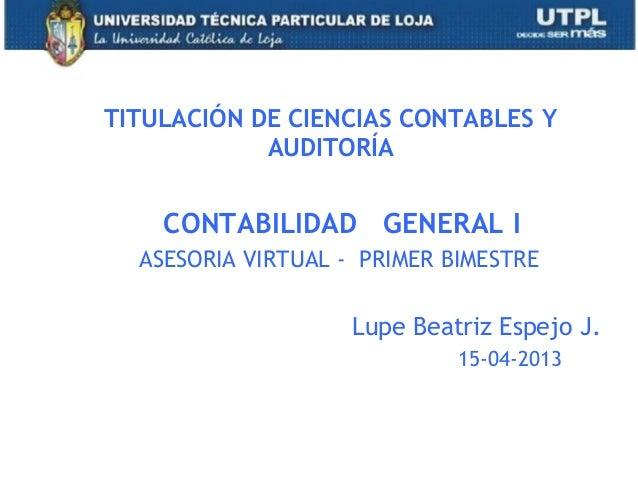 1CONTABILIDAD GENERAL IASESORIA VIRTUAL - PRIMER BIMESTRELupe Beatriz Espejo J.15-04-2013TITULACIÓN DE CIENCIAS CONTABLES ...