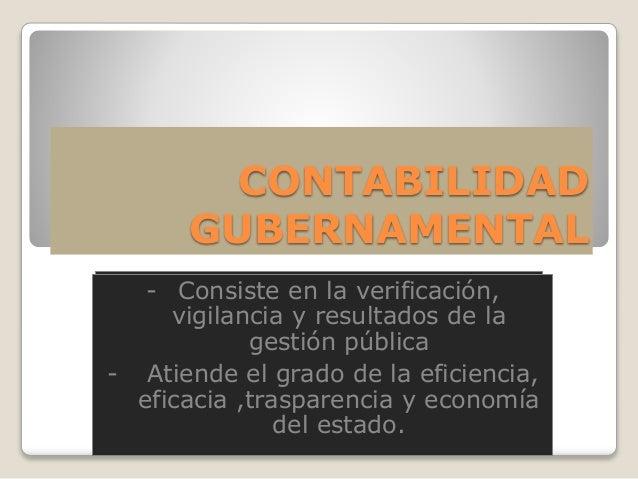 CONTABILIDAD GUBERNAMENTAL - Consiste en la verificación, vigilancia y resultados de la gestión pública - Atiende el grado...