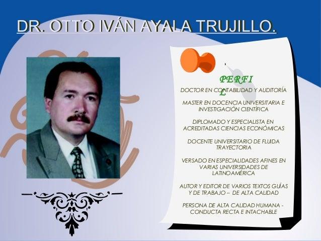 DR. OTTO IVÁN AYALA TRUJILLO. PERFI LDOCTOR EN CONTABILIDAD Y AUDITORÍA MASTER EN DOCENCIA UNIVERSITARIA E INVESTIGACIÓN C...