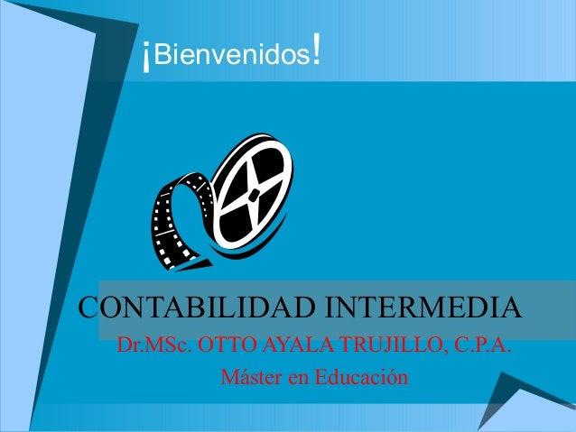 ¡Bienvenidos! CONTABILIDAD INTERMEDIA Dr.MSc. OTTO AYALA TRUJILLO, C.P.A. Máster en Educación