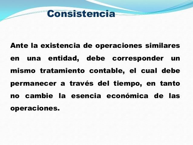 Consistencia Ante la existencia de operaciones similares en una entidad, debe corresponder un mismo tratamiento contable, ...