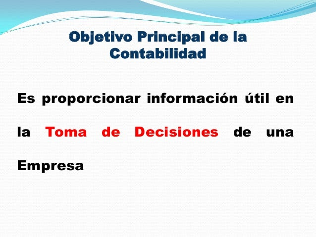 Objetivo Principal de la Contabilidad Es proporcionar información útil en la Toma de Decisiones de una Empresa
