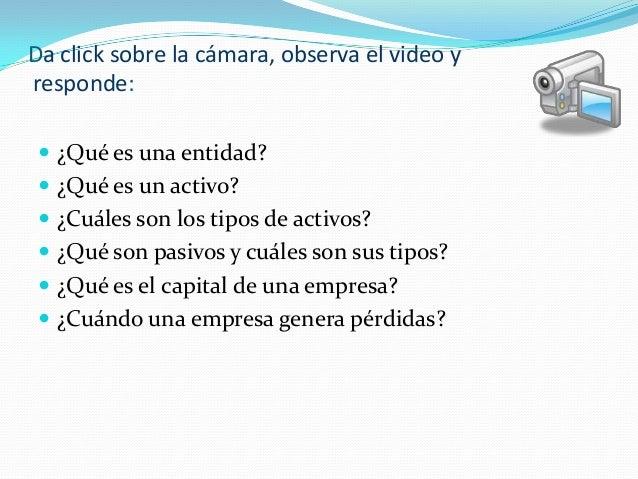 Da click sobre la cámara, observa el video y responde:  ¿Qué es una entidad?  ¿Qué es un activo?  ¿Cuáles son los tipos...