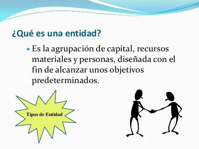 ¿Qué es una entidad?  Es la agrupación de capital, recursos materiales y personas, diseñada con el fin de alcanzar unos o...