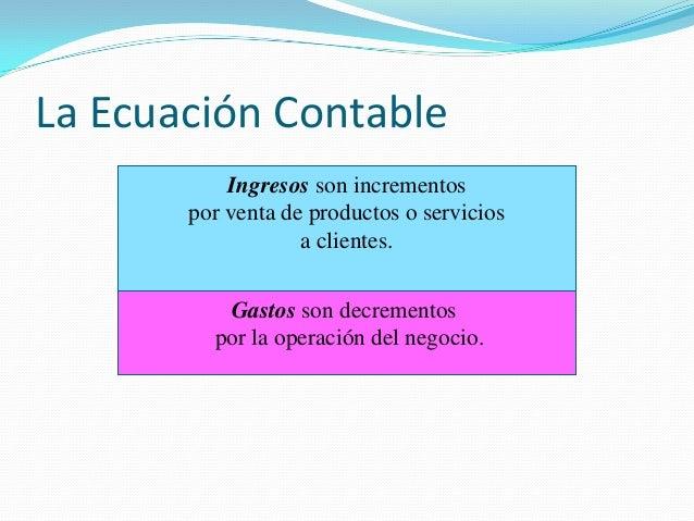 La Ecuación Contable Ingresos son incrementos por venta de productos o servicios a clientes. Gastos son decrementos por la...
