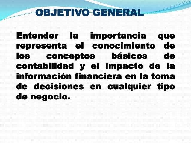 OBJETIVO GENERAL Entender la importancia que representa el conocimiento de los conceptos básicos de contabilidad y el impa...