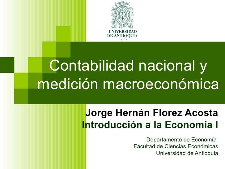 Contabilidad nacional y medición macroeconómica Jorge Hernán Florez Acosta Introducción a la Economía I Departamento de Ec...