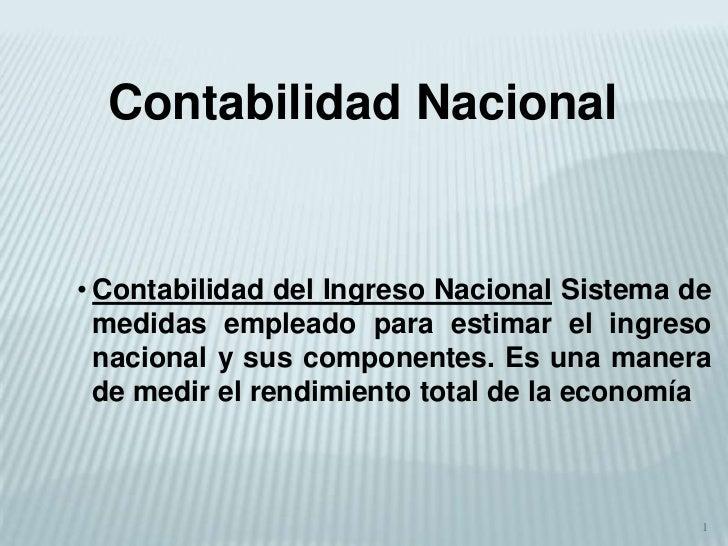 1<br />Contabilidad Nacional<br /><ul><li>Contabilidad del Ingreso Nacional Sistema de medidas empleado para estimar el in...