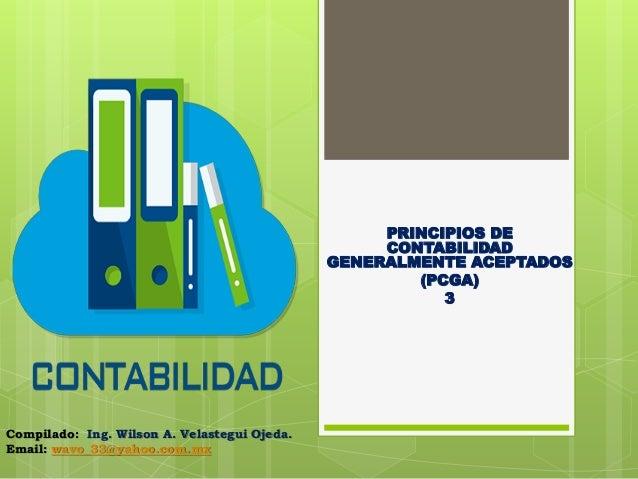 PRINCIPIOS DE CONTABILIDAD GENERALMENTE ACEPTADOS (PCGA) 3 Compilado: Ing. Wilson A. Velastegui Ojeda. Email: wavo_33@yaho...