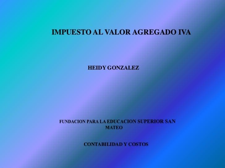 IMPUESTO AL VALOR AGREGADO IVA       HEIDY GONZALEZ      CONTABILIDAD Y COSTOS