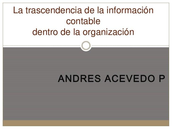 La trascendencia de la información             contable     dentro de la organización          ANDRES ACEVEDO P