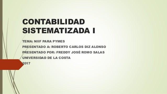 CONTABILIDAD SISTEMATIZADA I TEMA: NIIF PARA PYMES PRESENTADO A: ROBERTO CARLOS DIZ ALONSO PRESENTADO POR: FREDDY JOSÉ ROM...