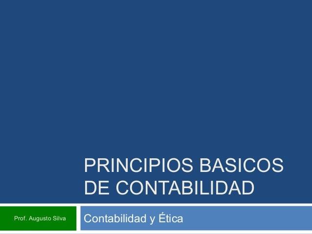 PRINCIPIOS BASICOS DE CONTABILIDAD Contabilidad y ÉticaProf. Augusto Silva