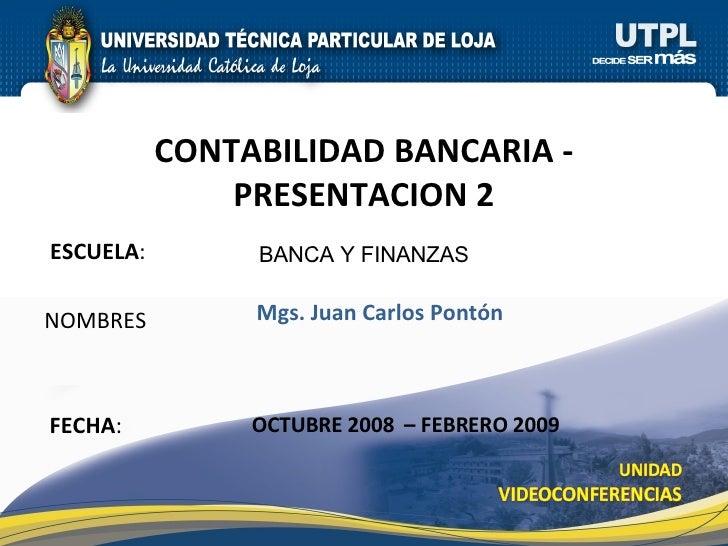 ESCUELA :  NOMBRES CONTABILIDAD BANCARIA - PRESENTACION 2 FECHA : BANCA Y FINANZAS Mgs. Juan Carlos Pontón OCTUBRE 2008  –...