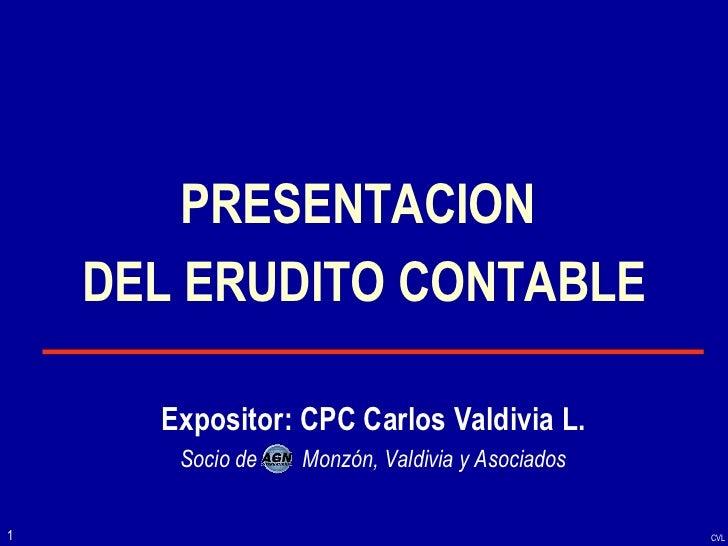 PRESENTACION  DEL ERUDITO CONTABLE Expositor: CPC Carlos Valdivia L. Socio de  Monzón, Valdivia y Asociados