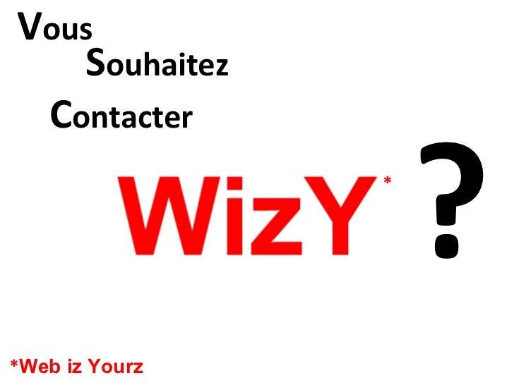 C ontacter * * Web iz Yourz ? V ous S ouhaitez