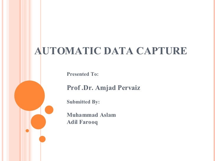 AUTOMATIC DATA CAPTURE Presented To: Prof .Dr. Amjad Pervaiz Submitted By: Muhammad Aslam Adil Farooq