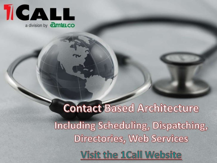 Contact Based Architecture <br />Including Scheduling, Dispatching, Directories, Web Services<br />Visit the 1Call Website...
