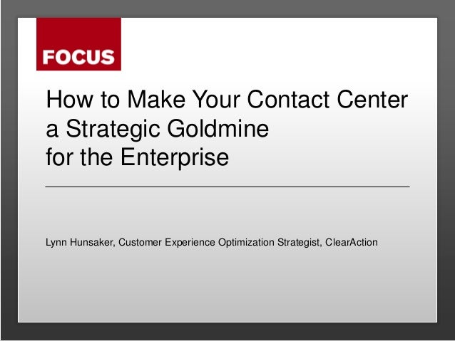 How to Make Your Contact Center a Strategic Goldmine for the Enterprise Lynn Hunsaker, Customer Experience Optimization St...