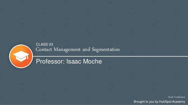 Contact Management and Segmentation Professor: Isaac Moche Email Certification Brought to you by HubSpot Academy CLASS 03