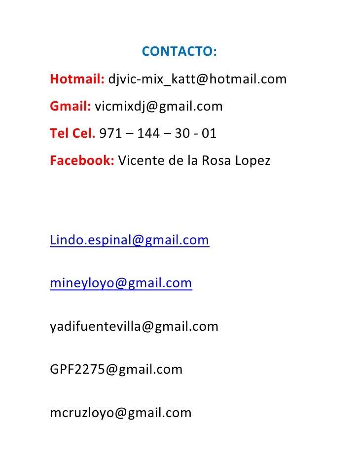 CONTACTO:Hotmail: djvic-mix_katt@hotmail.comGmail: vicmixdj@gmail.comTel Cel. 971 – 144 – 30 - 01Facebook: Vicente de la R...