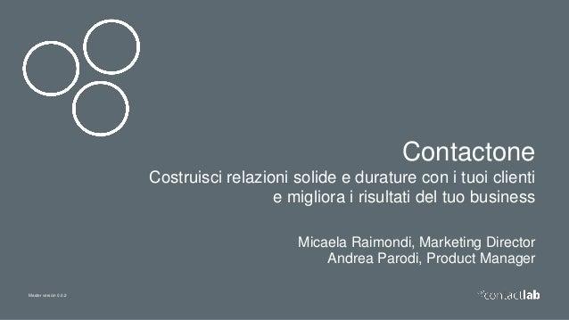 Master version 0.0.2 Contactone Costruisci relazioni solide e durature con i tuoi clienti e migliora i risultati del tuo b...