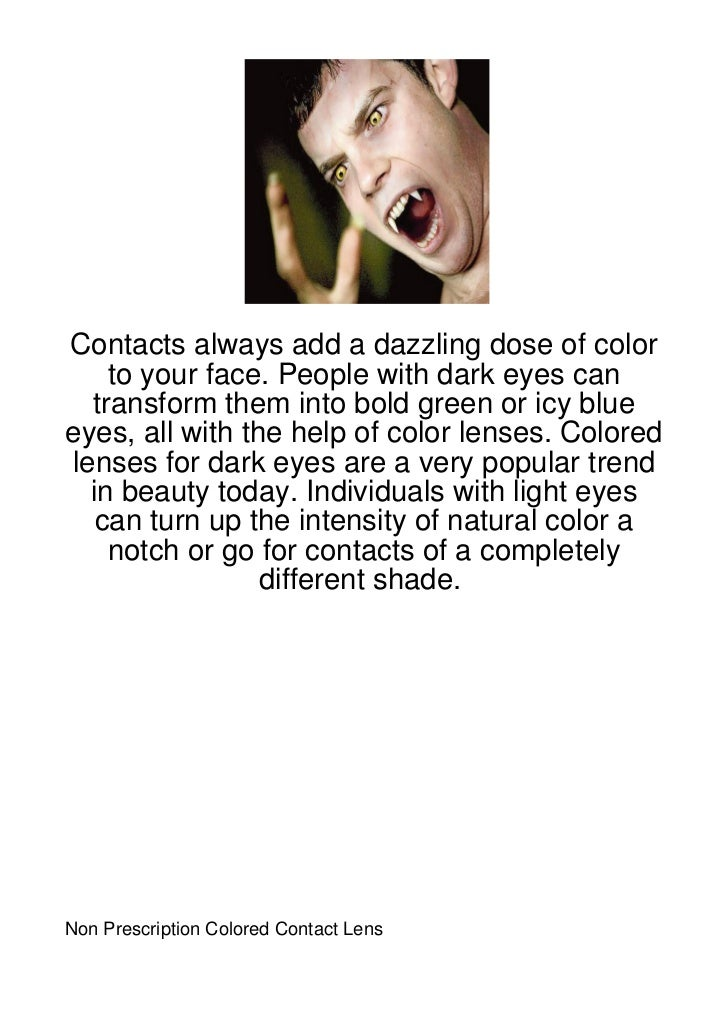 Contacts always add a dazzling dose of color    to your face. People with dark eyes can  transform them into bold green or...