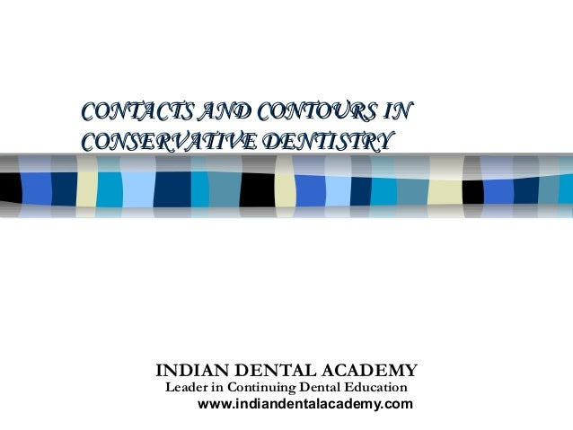 CONTACTS AND CONTOURS INCONSERVATIVE DENTISTRY     INDIAN DENTAL ACADEMY      Leader in Continuing Dental Education       ...