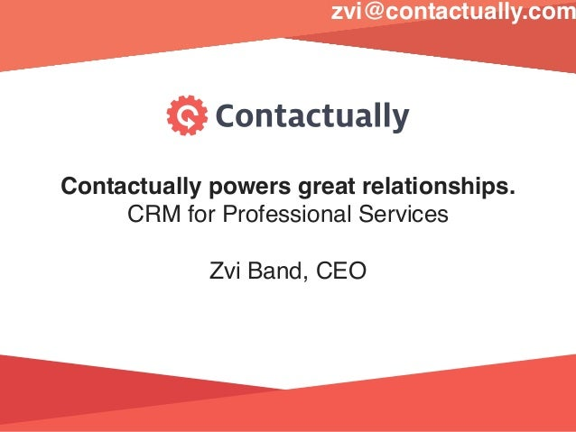 Contactually powers great relationships. CRM for Professional Services Zvi Band, CEO zvi@contactually.com