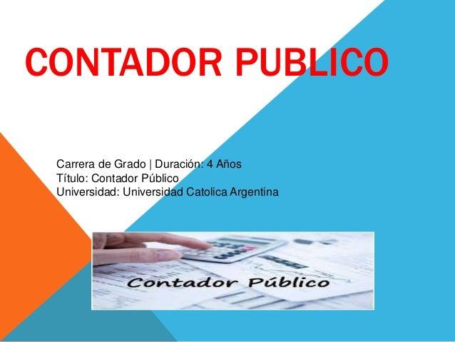 CONTADOR PUBLICO Carrera de Grado | Duración: 4 Años Título: Contador Público Universidad: Universidad Catolica Argentina