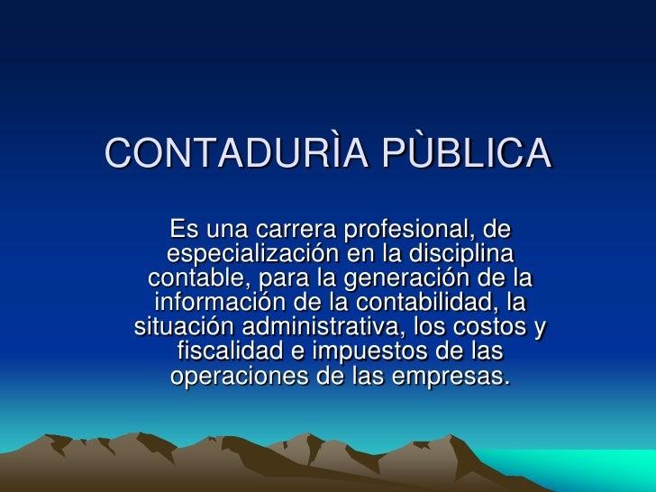 CONTADURÌA PÙBLICA     Es una carrera profesional, de    especialización en la disciplina  contable, para la generación de...
