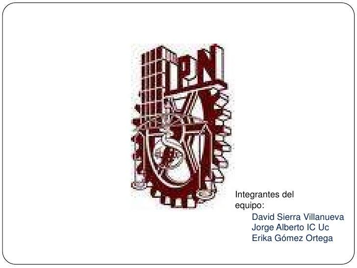 Integrantes del equipo:<br />David Sierra Villanueva<br />Jorge Alberto IC Uc<br />Erika Gómez Ortega<br />