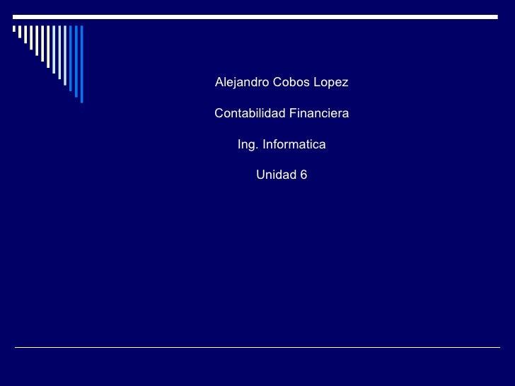 Alejandro Cobos LopezContabilidad Financiera   Ing. Informatica       Unidad 6